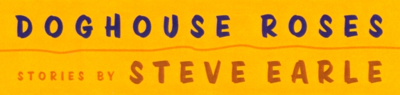 Doghouse Roses - stories by Steve Earle